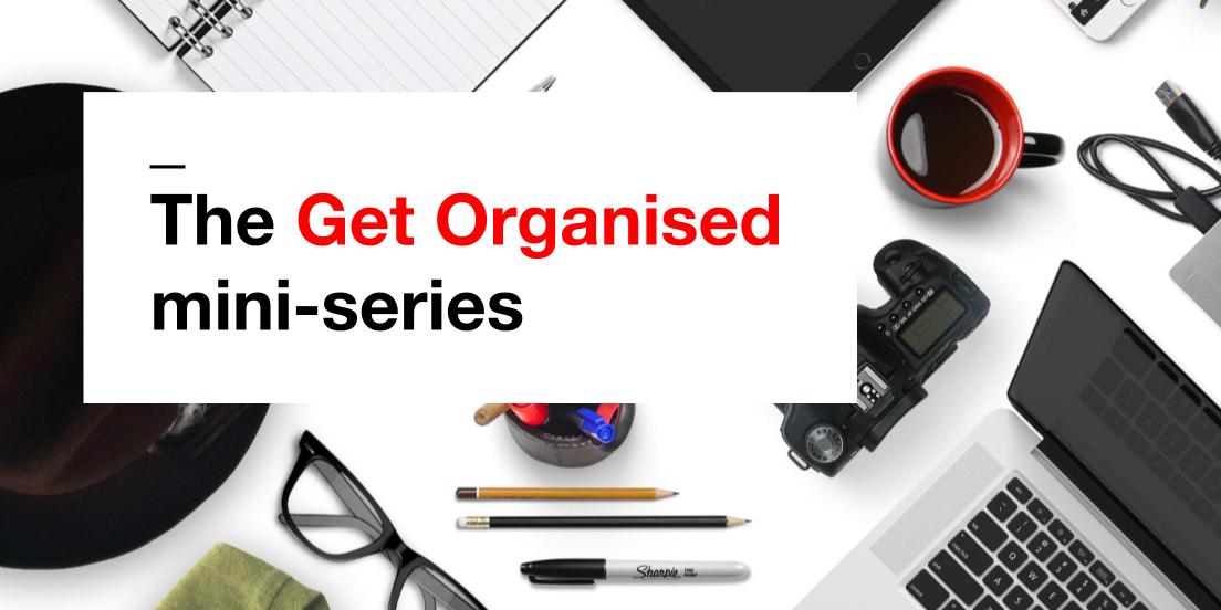 Get organised mini-series